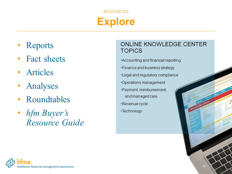RESOURCES Explore Reports Fact sheets Articles Analyses Roundtables hfm Buyer's Resource Guide 11 ONLINE KNOWLEDGE CENTER TOPICS Accounting and financial reporting Finance and business strategy Legal and regulatory compliance Operations management Payment, reimbursement, and managed care Revenue cycle Technology