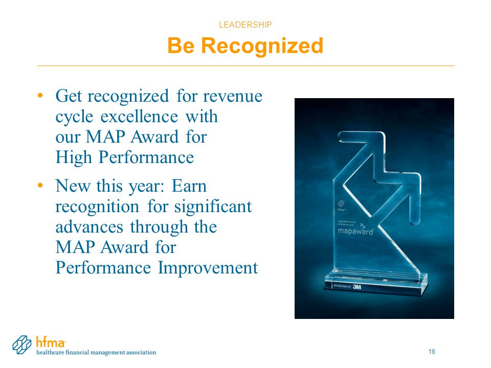 LEADERSHIP Be Recognized Get recognized for revenue cycle excellence with our MAP Award for High Performance New this year: Earn recognition for significant advances through the MAP Award for Performance Improvement 18