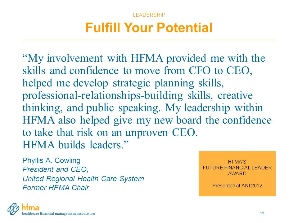 LEADERSHIP Fulfill Your Potential My involvement with HFMA provided me with the skills and confidence to move from CFO to CEO, helped me develop strategic planning skills, professional-relationships-building skills, creative thinking, and public speaking.
