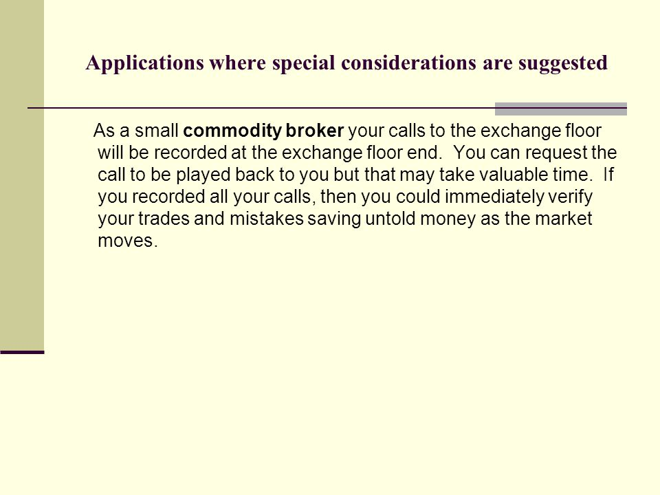 Applications where special considerations are suggested As a small commodity broker your calls to the exchange floor will be recorded at the exchange floor end.