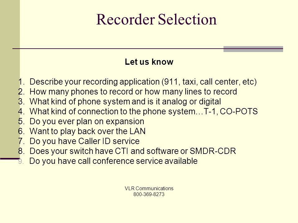Recorder Selection Let us know 1. Describe your recording application (911, taxi, call center, etc) 2. How many phones to record or how many lines to