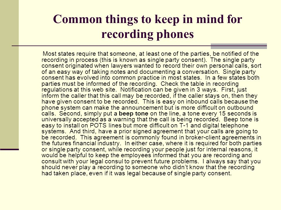 Common things to keep in mind for recording phones Most states require that someone, at least one of the parties, be notified of the recording in process (this is known as single party consent).