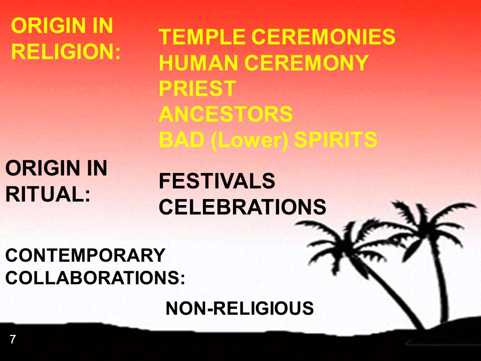 7 7 ORIGIN IN RELIGION: TEMPLE CEREMONIES HUMAN CEREMONY PRIEST ANCESTORS BAD (Lower) SPIRITS ORIGIN IN RITUAL: FESTIVALS CELEBRATIONS CONTEMPORARY CO