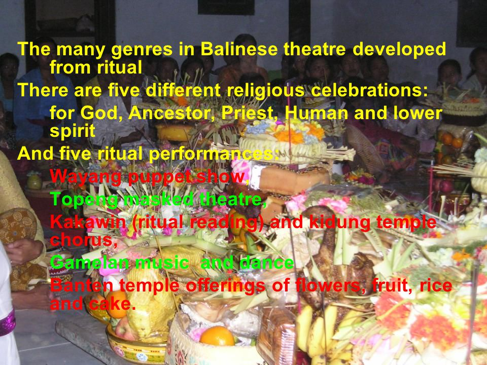 The many genres in Balinese theatre developed from ritual There are five different religious celebrations: for God, Ancestor, Priest, Human and lower