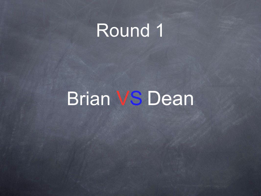Round 1 Brian VS Dean