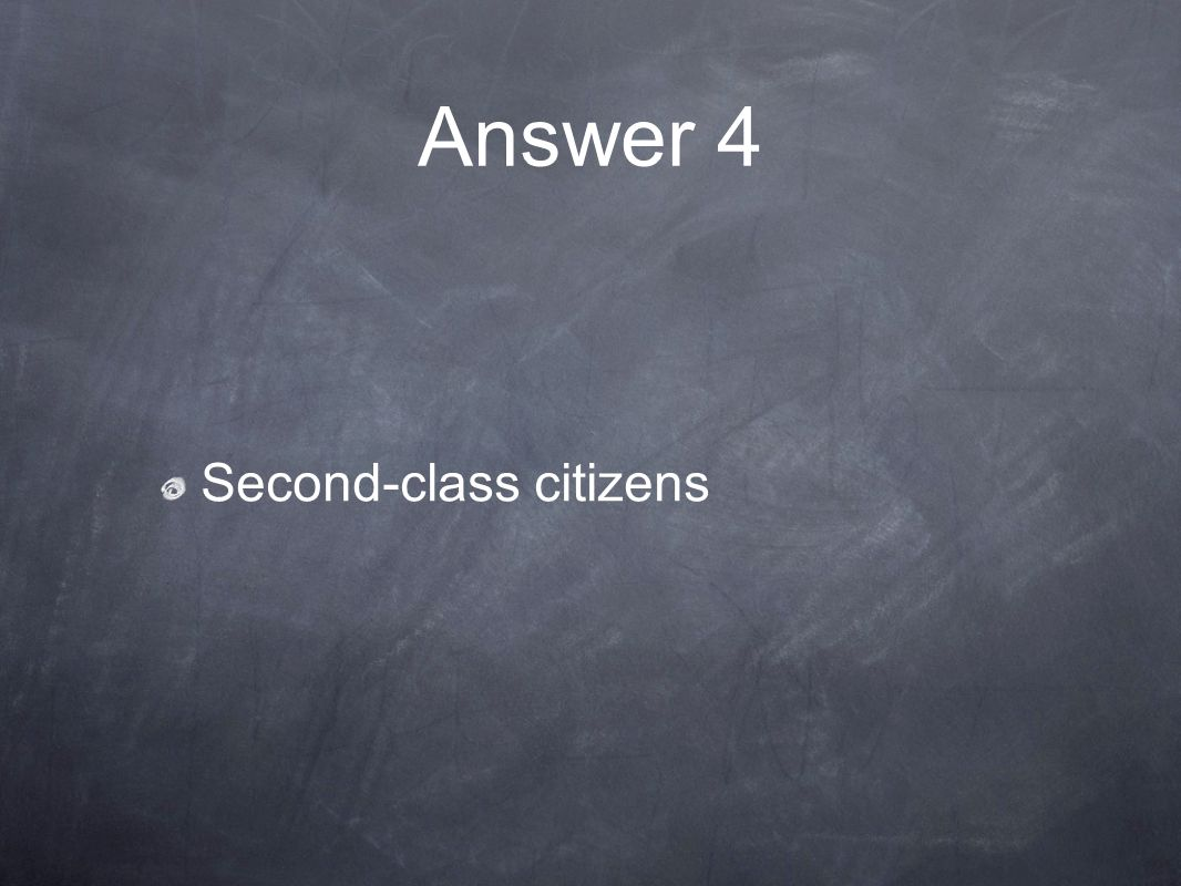 Answer 4 Second-class citizens