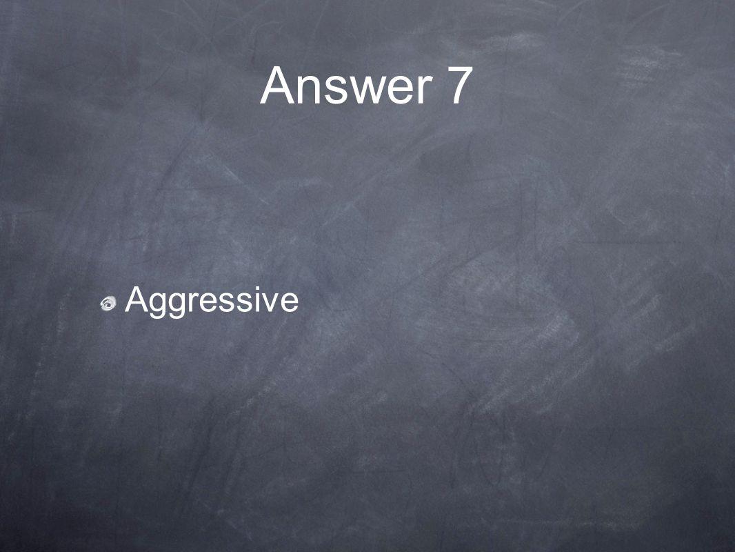 Answer 7 Aggressive