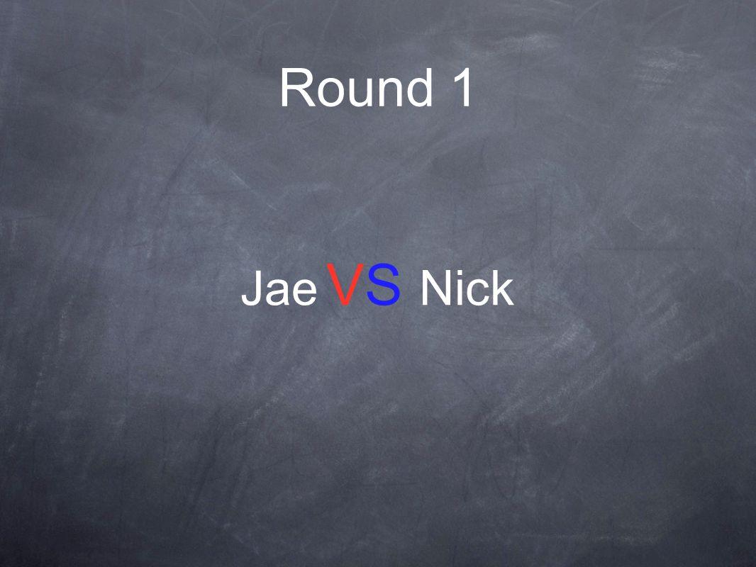 Round 1 Jae VS Nick