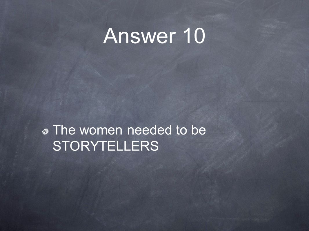 Answer 10 The women needed to be STORYTELLERS
