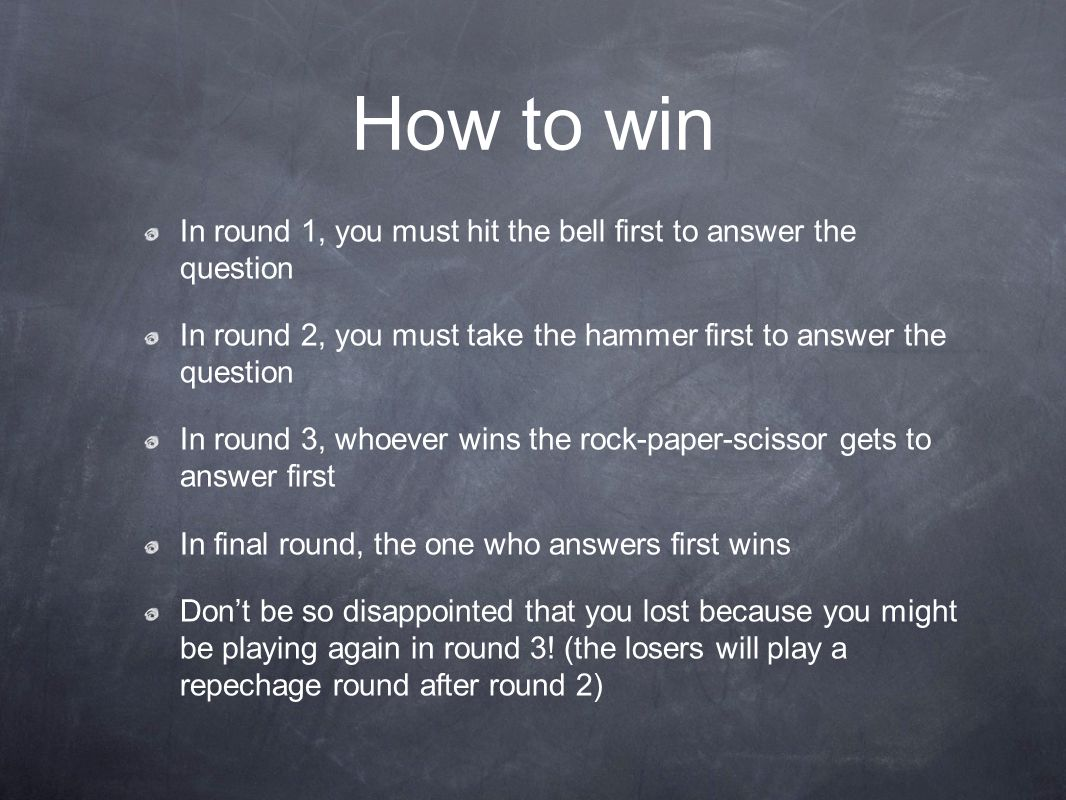 How to win In round 1, you must hit the bell first to answer the question In round 2, you must take the hammer first to answer the question In round 3, whoever wins the rock-paper-scissor gets to answer first In final round, the one who answers first wins Don't be so disappointed that you lost because you might be playing again in round 3.