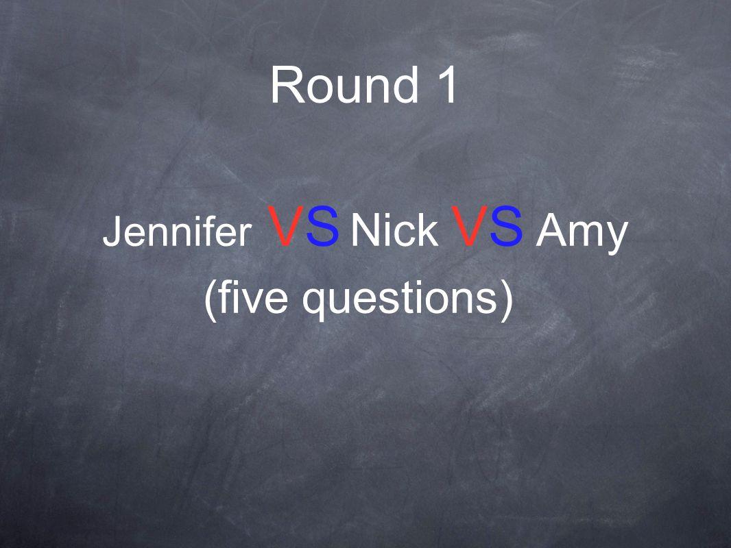 Round 1 Jennifer VS Nick VS Amy (five questions)