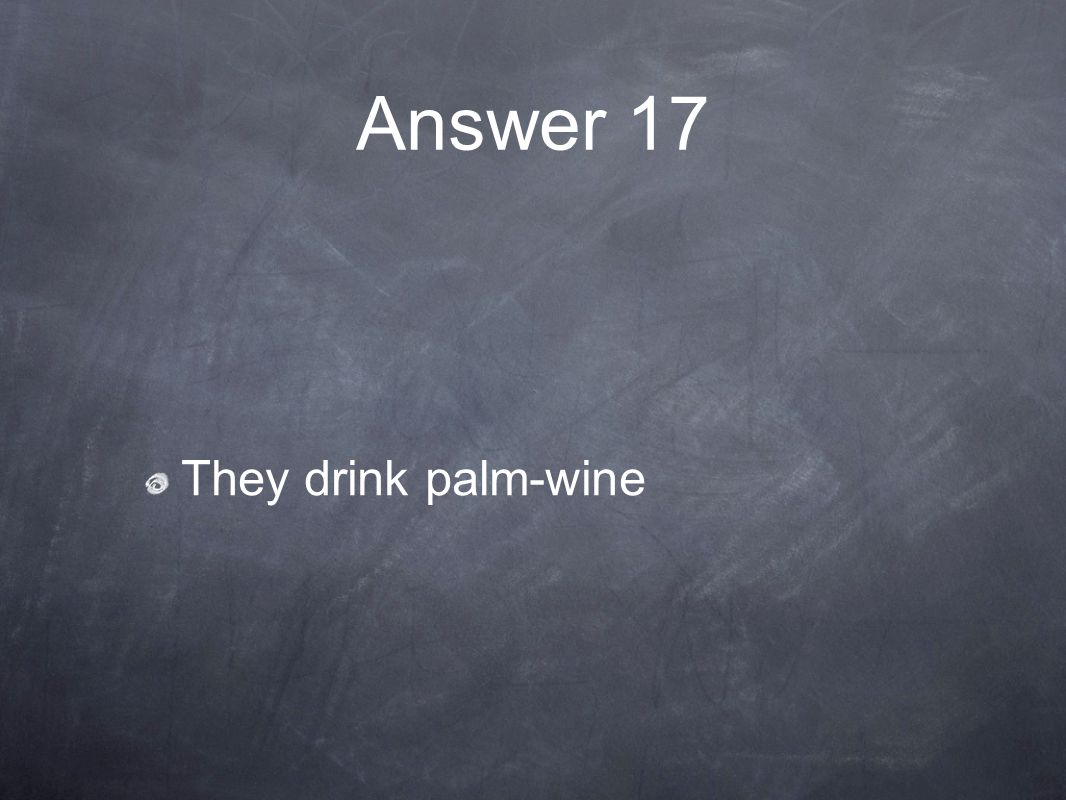 Answer 17 They drink palm-wine