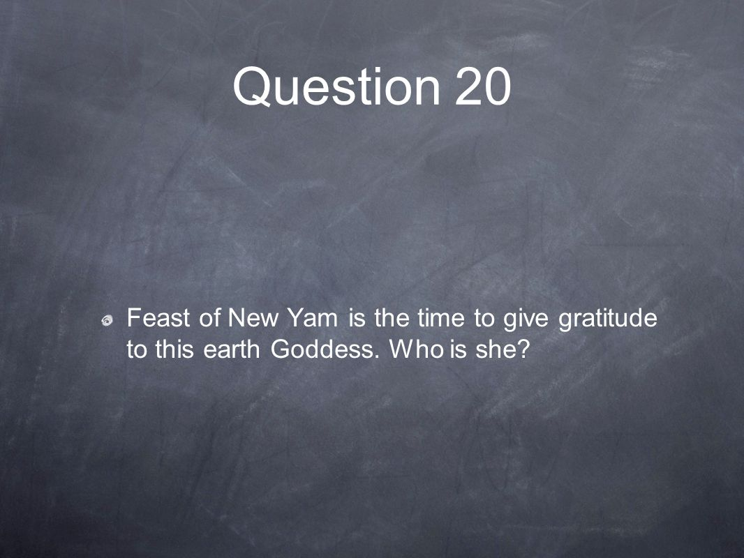 Question 20 Feast of New Yam is the time to give gratitude to this earth Goddess. Who is she