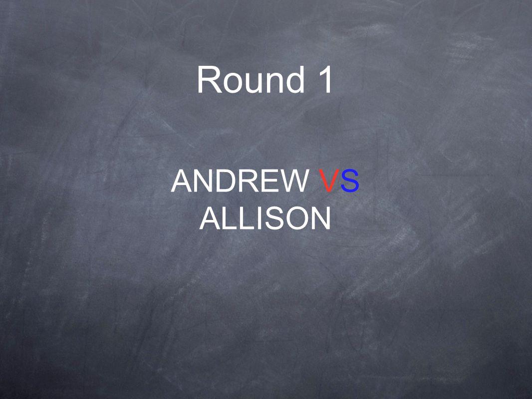 Round 1 ANDREW VS ALLISON