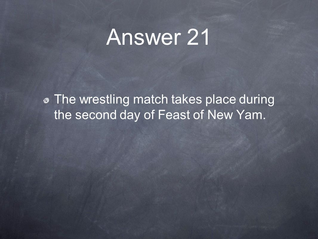 Answer 21 The wrestling match takes place during the second day of Feast of New Yam.