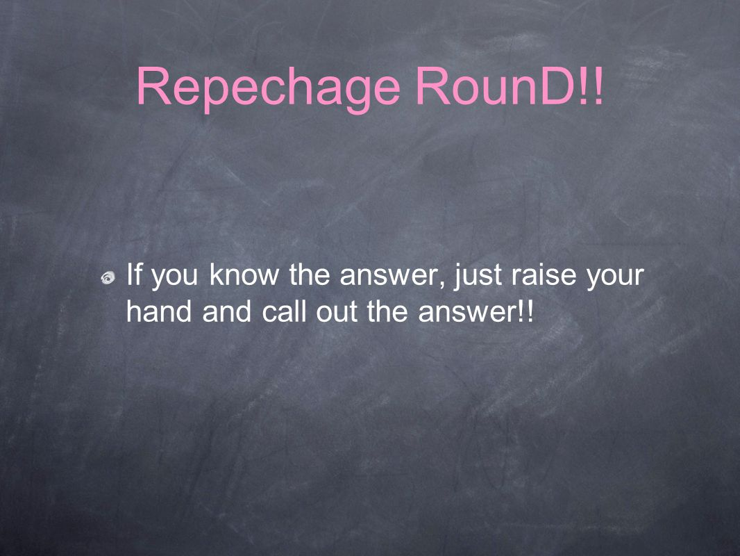 Repechage RounD!! If you know the answer, just raise your hand and call out the answer!!