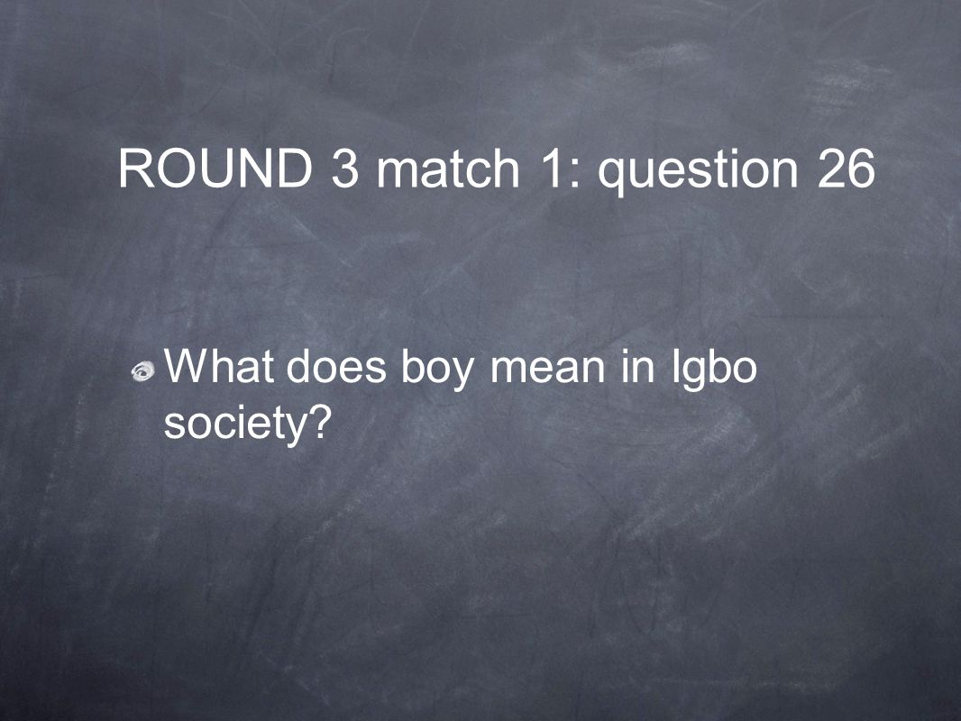 ROUND 3 match 1: question 26 What does boy mean in Igbo society