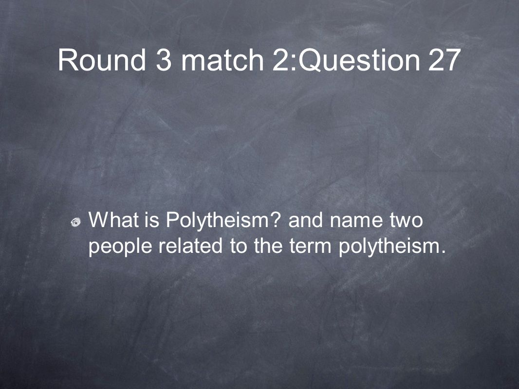 Round 3 match 2:Question 27 What is Polytheism and name two people related to the term polytheism.