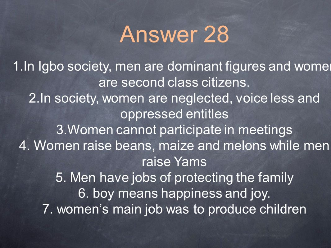 Answer 28 1.In Igbo society, men are dominant figures and women are second class citizens.