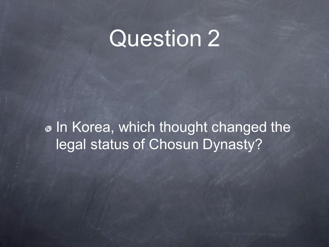 Question 2 In Korea, which thought changed the legal status of Chosun Dynasty