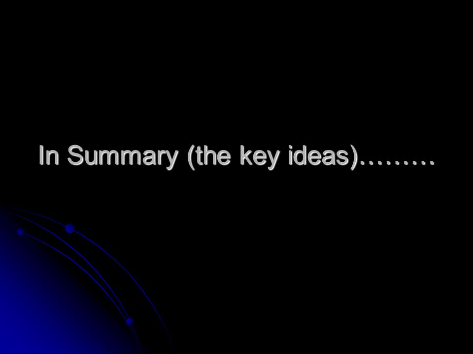 In Summary (the key ideas)………