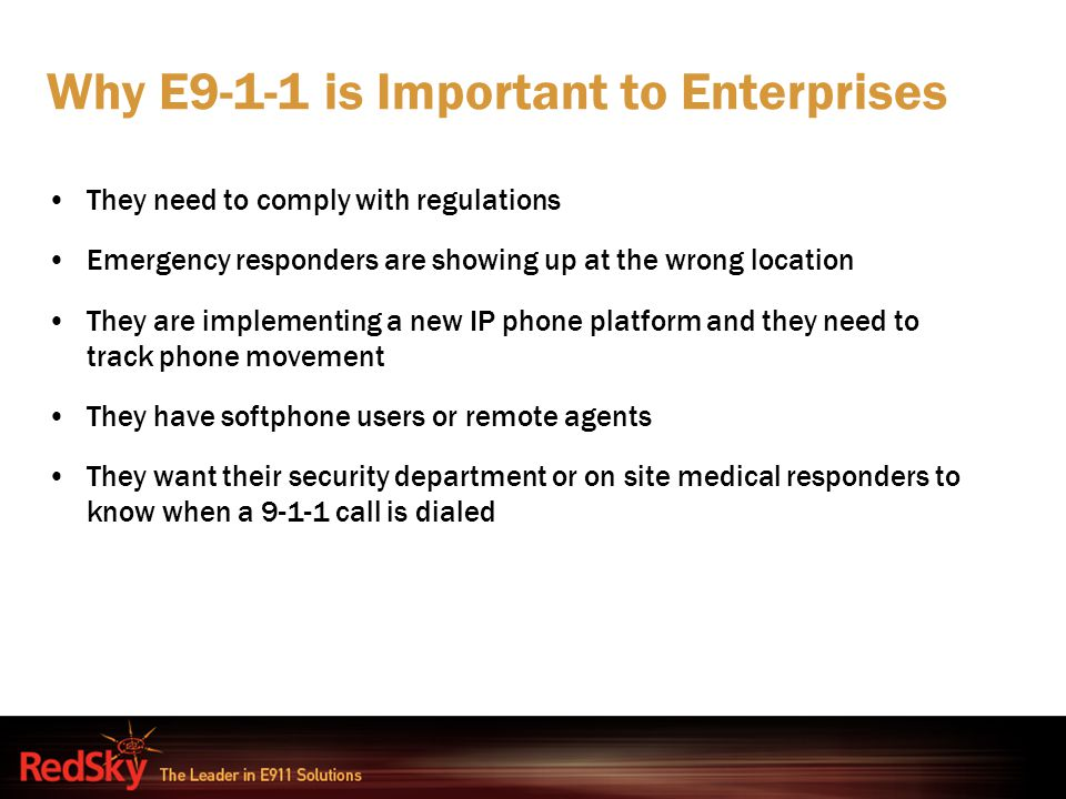Why E9-1-1 is Important to Enterprises They need to comply with regulations Emergency responders are showing up at the wrong location They are impleme