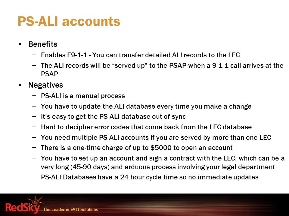 "PS-ALI accounts Benefits −Enables E9-1-1 - You can transfer detailed ALI records to the LEC −The ALI records will be ""served up"" to the PSAP when a 9-"