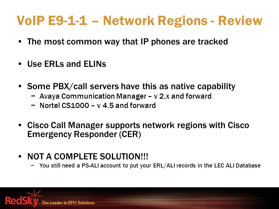 VoIP E9-1-1 – Network Regions - Review The most common way that IP phones are tracked Use ERLs and ELINs Some PBX/call servers have this as native cap