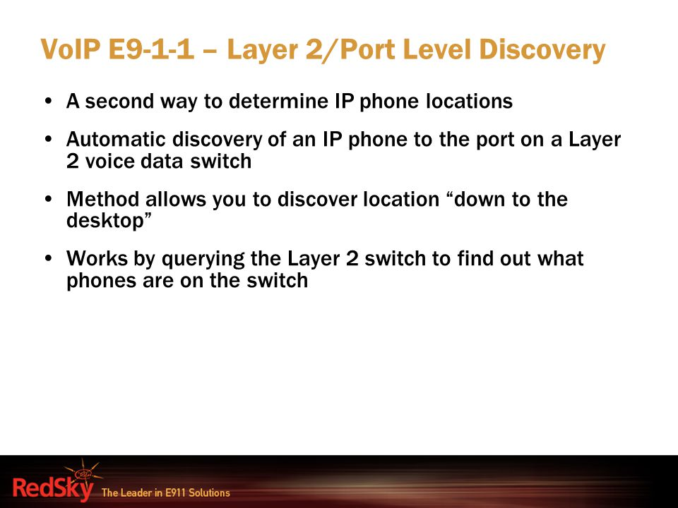 VoIP E9-1-1 – Layer 2/Port Level Discovery A second way to determine IP phone locations Automatic discovery of an IP phone to the port on a Layer 2 vo
