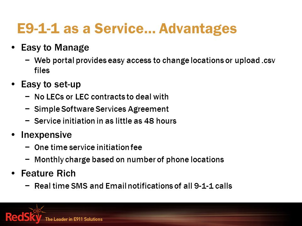 E9-1-1 as a Service… Advantages Easy to Manage −Web portal provides easy access to change locations or upload.csv files Easy to set-up −No LECs or LEC