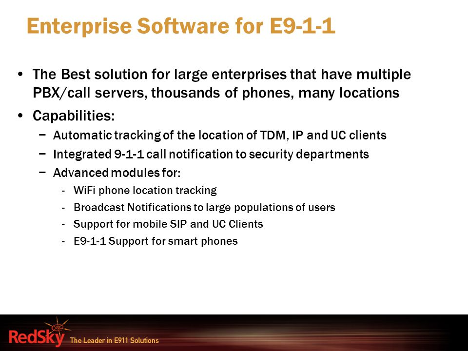 Enterprise Software for E9-1-1 The Best solution for large enterprises that have multiple PBX/call servers, thousands of phones, many locations Capabi