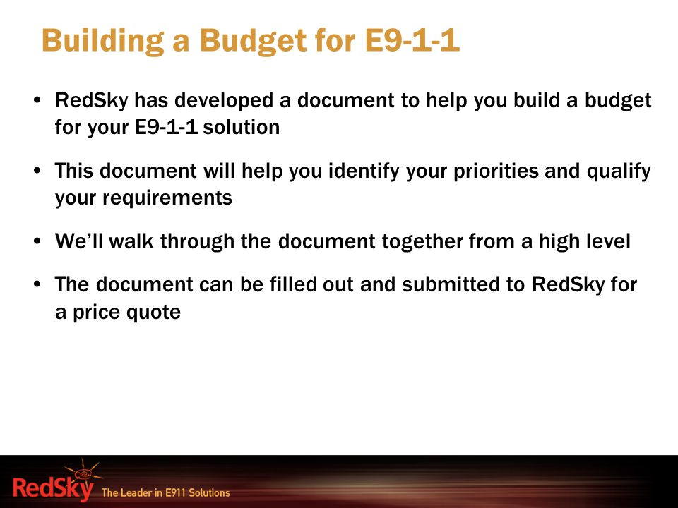 RedSky has developed a document to help you build a budget for your E9-1-1 solution This document will help you identify your priorities and qualify y