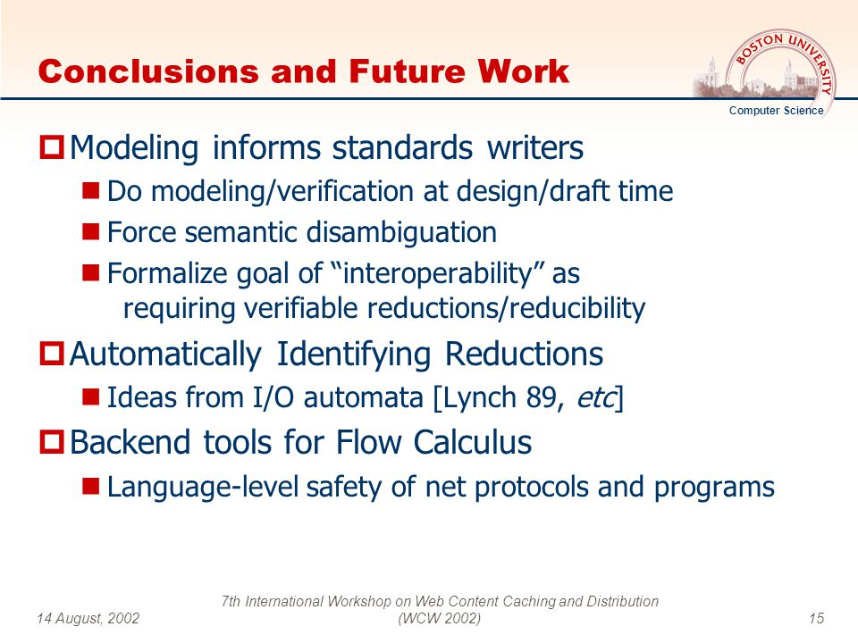 Computer Science 14 August, 2002 7th International Workshop on Web Content Caching and Distribution (WCW 2002)15 Conclusions and Future Work  Modeling informs standards writers Do modeling/verification at design/draft time Force semantic disambiguation Formalize goal of interoperability as requiring verifiable reductions/reducibility  Automatically Identifying Reductions Ideas from I/O automata [Lynch 89, etc]  Backend tools for Flow Calculus Language-level safety of net protocols and programs