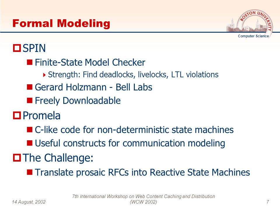 Computer Science 14 August, 2002 7th International Workshop on Web Content Caching and Distribution (WCW 2002)7 Formal Modeling  SPIN Finite-State Model Checker  Strength: Find deadlocks, livelocks, LTL violations Gerard Holzmann - Bell Labs Freely Downloadable  Promela C-like code for non-deterministic state machines Useful constructs for communication modeling  The Challenge: Translate prosaic RFCs into Reactive State Machines