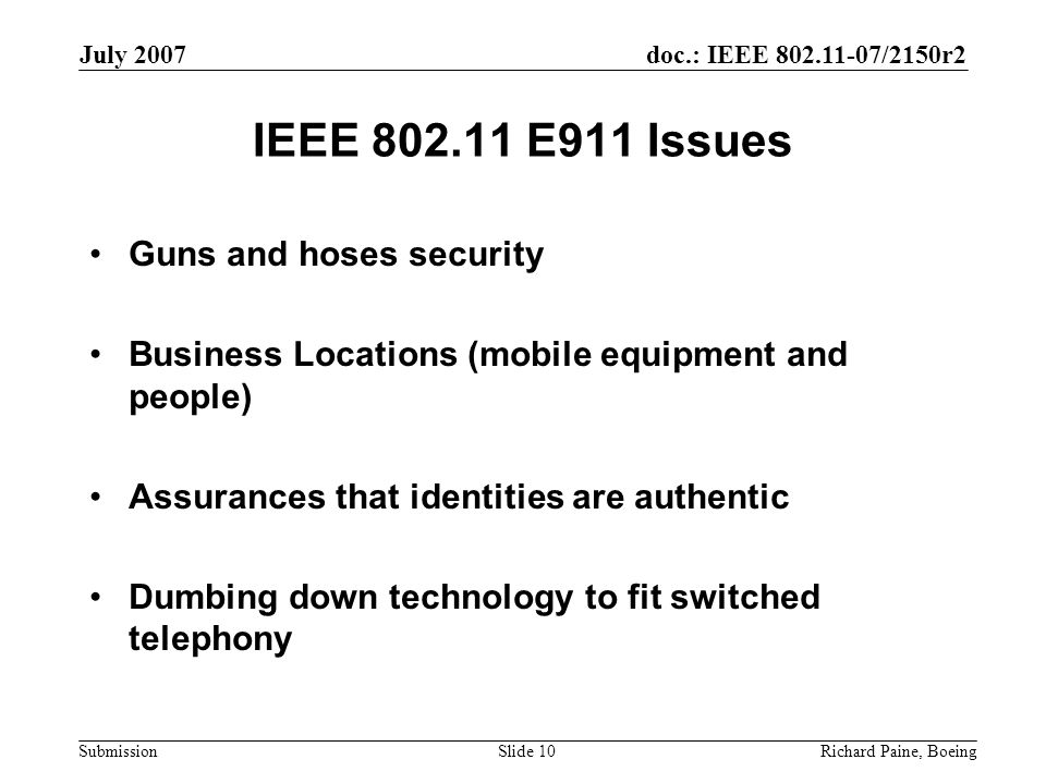 doc.: IEEE 802.11-07/2150r2 Submission July 2007 Richard Paine, BoeingSlide 10 IEEE 802.11 E911 Issues Guns and hoses security Business Locations (mobile equipment and people) Assurances that identities are authentic Dumbing down technology to fit switched telephony