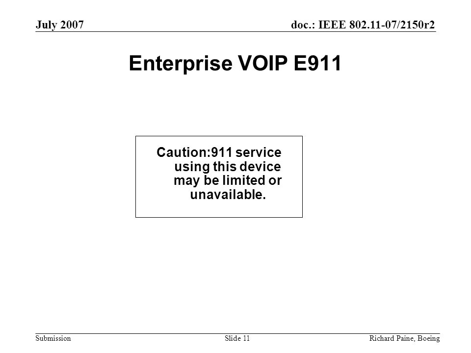 doc.: IEEE 802.11-07/2150r2 Submission July 2007 Richard Paine, BoeingSlide 11 Enterprise VOIP E911 Caution:911 service using this device may be limited or unavailable.