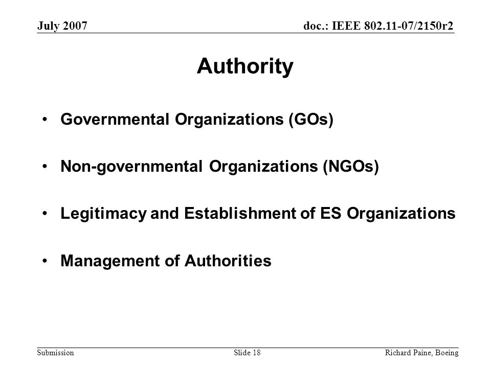 doc.: IEEE 802.11-07/2150r2 Submission July 2007 Richard Paine, BoeingSlide 18 Authority Governmental Organizations (GOs) Non-governmental Organizations (NGOs) Legitimacy and Establishment of ES Organizations Management of Authorities