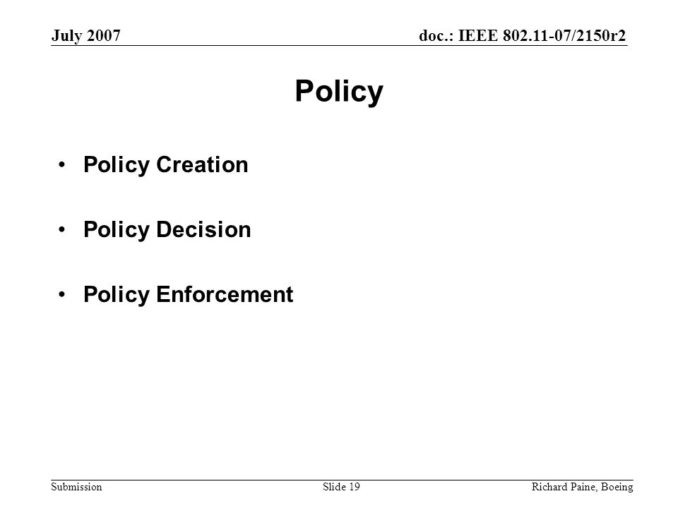 doc.: IEEE 802.11-07/2150r2 Submission July 2007 Richard Paine, BoeingSlide 19 Policy Policy Creation Policy Decision Policy Enforcement