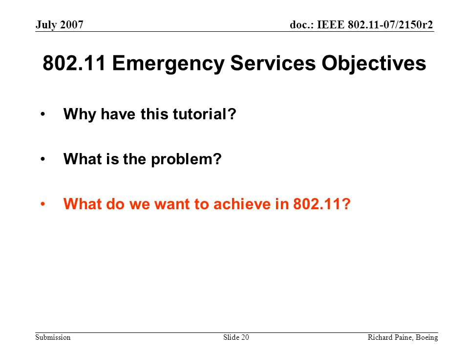 doc.: IEEE 802.11-07/2150r2 Submission July 2007 Richard Paine, BoeingSlide 20 802.11 Emergency Services Objectives Why have this tutorial.