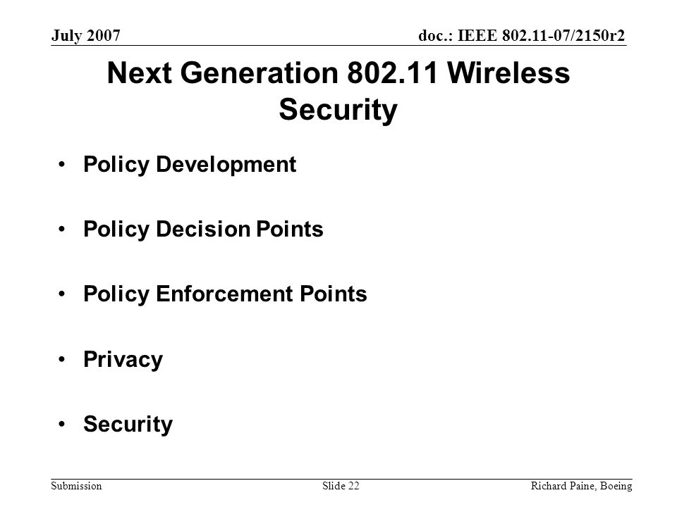 doc.: IEEE 802.11-07/2150r2 Submission July 2007 Richard Paine, BoeingSlide 22 Next Generation 802.11 Wireless Security Policy Development Policy Decision Points Policy Enforcement Points Privacy Security