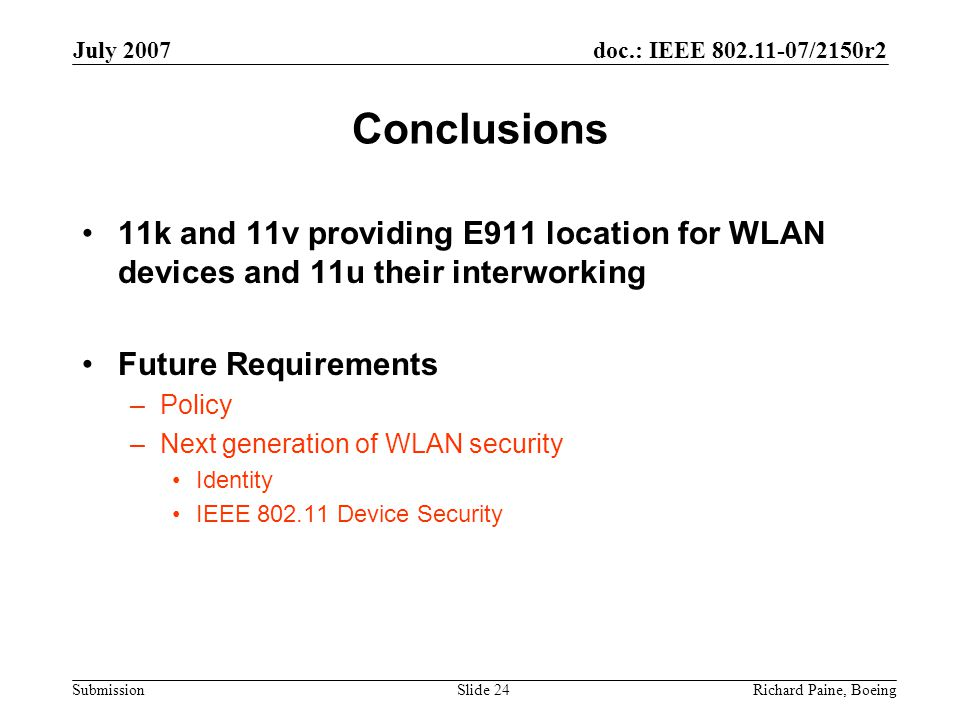 doc.: IEEE 802.11-07/2150r2 Submission July 2007 Richard Paine, BoeingSlide 24 Conclusions 11k and 11v providing E911 location for WLAN devices and 11u their interworking Future Requirements –Policy –Next generation of WLAN security Identity IEEE 802.11 Device Security