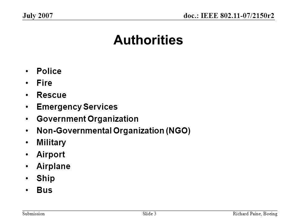 doc.: IEEE 802.11-07/2150r2 Submission July 2007 Richard Paine, BoeingSlide 3 Authorities Police Fire Rescue Emergency Services Government Organization Non-Governmental Organization (NGO) Military Airport Airplane Ship Bus