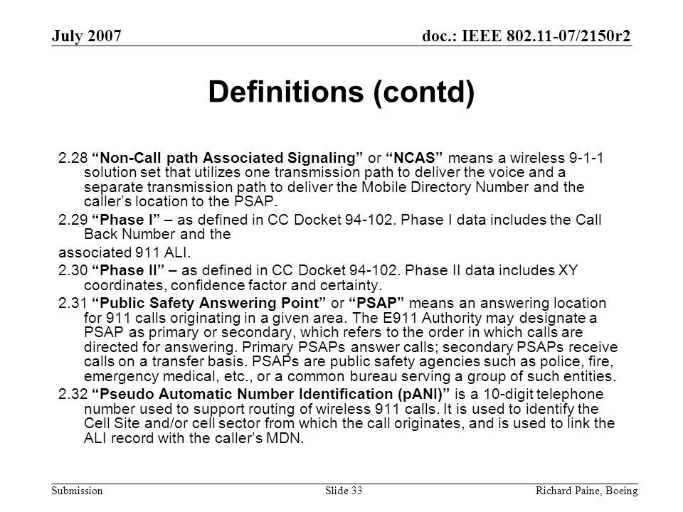 doc.: IEEE 802.11-07/2150r2 Submission July 2007 Richard Paine, BoeingSlide 33 Definitions (contd) 2.28 Non-Call path Associated Signaling or NCAS means a wireless 9-1-1 solution set that utilizes one transmission path to deliver the voice and a separate transmission path to deliver the Mobile Directory Number and the caller's location to the PSAP.