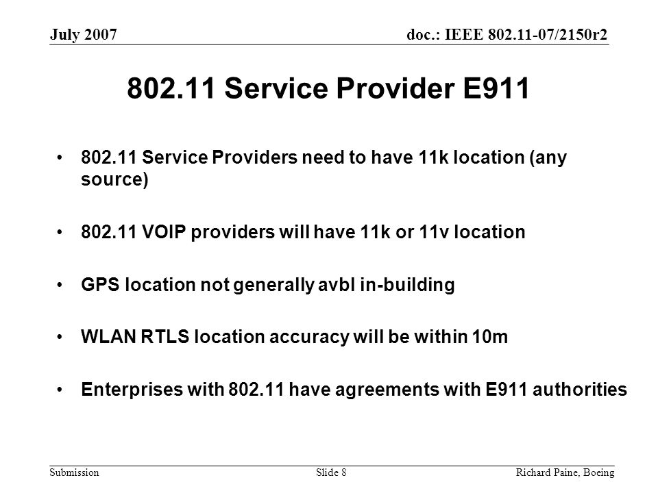 doc.: IEEE 802.11-07/2150r2 Submission July 2007 Richard Paine, BoeingSlide 8 802.11 Service Provider E911 802.11 Service Providers need to have 11k location (any source) 802.11 VOIP providers will have 11k or 11v location GPS location not generally avbl in-building WLAN RTLS location accuracy will be within 10m Enterprises with 802.11 have agreements with E911 authorities