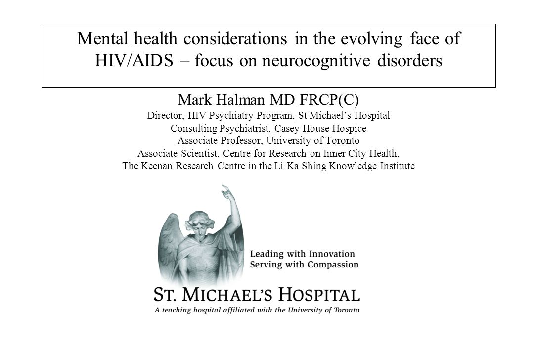 Mental health considerations in the evolving face of HIV/AIDS – focus on neurocognitive disorders Mark Halman MD FRCP(C) Director, HIV Psychiatry Prog