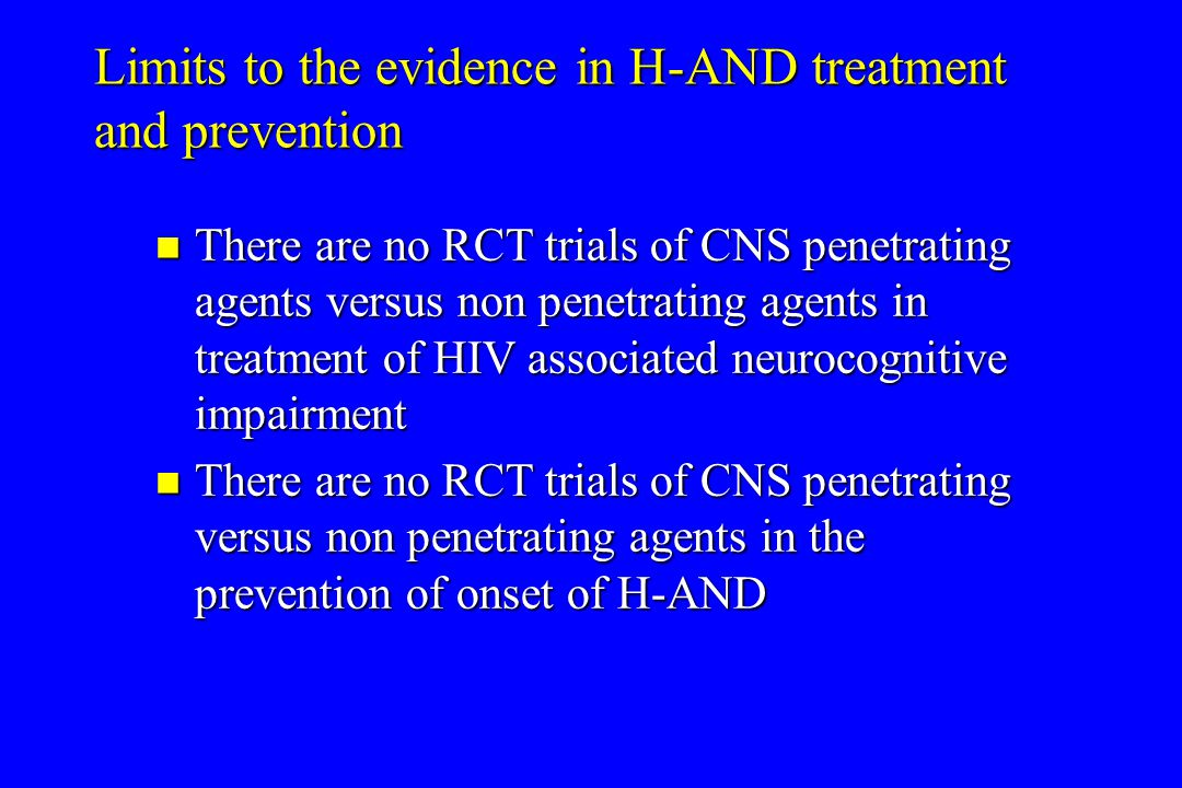 Limits to the evidence in H-AND treatment and prevention There are no RCT trials of CNS penetrating agents versus non penetrating agents in treatment