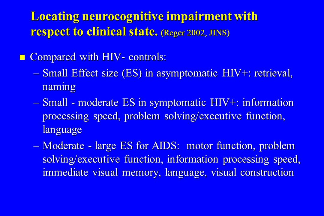 Locating neurocognitive impairment with respect to clinical state. (Reger 2002, JINS) Compared with HIV- controls: Compared with HIV- controls: –Small