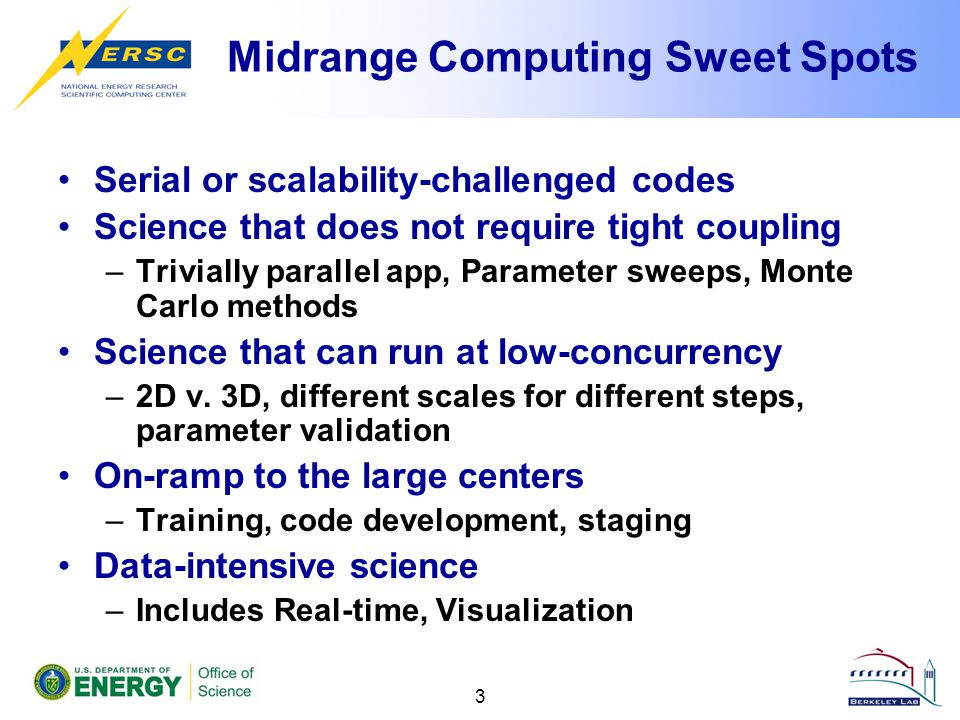 Midrange Computing Sweet Spots Serial or scalability-challenged codes Science that does not require tight coupling –Trivially parallel app, Parameter