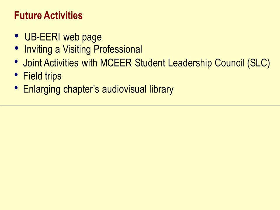 Future Activities UB-EERI web page Inviting a Visiting Professional Joint Activities with MCEER Student Leadership Council (SLC) Field trips Enlarging chapter's audiovisual library