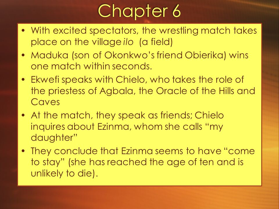 Chapter 7 Ikemefuna has been with the family for three years, having kindled a new fire in Nwoye (becomes more masculine, which pleases Okonkwo) Okonkwo frequently invites the two boys to listen to warrior stories in his obi (Nwoye misses his mother's stories, but says he dislikes women's concerns to please his father) Locusts descend upon Umuofia (happens once in a generation; come every year for 7 years before disappearing for another lifetime) Villagers happy – they collect and eat them Ogbuefi Ezeudu visits to inform Okonkwo of the Oracle's decree.